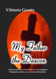 My Father, the Deacon - A former victim of sexual abuse on her way to happiness through pain, sadness, shame, doubt and repression ebook by Viktoria Grantz