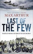 Last of the Few - The Battle of Britain in the Words of the Pilots Who Won It ebook by Max Arthur