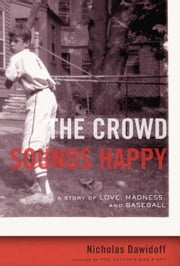 The Crowd Sounds Happy - A Story of Love, Madness, and Baseball ebook by Nicholas Dawidoff