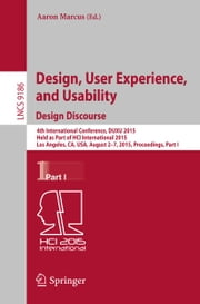Design, User Experience, and Usability: Design Discourse - 4th International Conference, DUXU 2015, Held as Part of HCI International 2015, Los Angeles, CA, USA, August 2-7, 2015, Proceedings, Part I ebook by Aaron Marcus