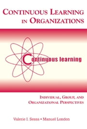 Continuous Learning in Organizations - Individual, Group, and Organizational Perspectives ebook by Valerie I. Sessa,Manuel London