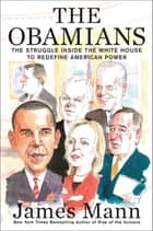 The Obamians - The Struggle Inside the White House to Redefine American Power ebook by James Mann