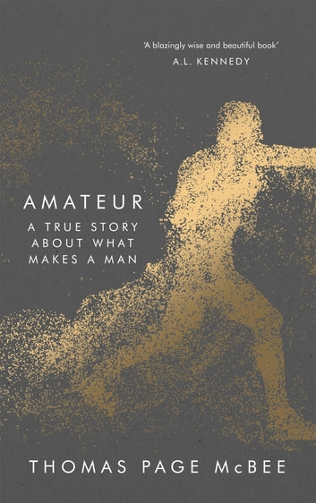 Amateur - A True Story About What Makes a Man ebook by Thomas Page McBee