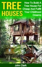Tree Houses: How To Build A Tree House For Cheap And Fulfill Your Childhood Dreams ebook by John Clark