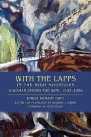 With the Lapps in the High Mountains: A Woman Among the Sami, 1907-1908 ebook by Hatt, Emilie Demant
