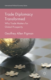Trade Diplomacy Transformed - Why Trade Matters for Global Prosperity ebook by Dr Geoffrey Allen Pigman