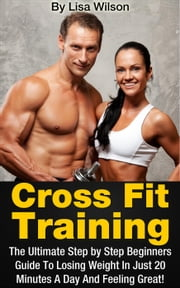 Cross Fit Training: The Ultimate Step By Step Guide To Losing Weight In Just 20 Minutes A Day! By Lisa Wilson ebook by Lisa Wilson