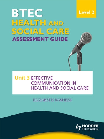 BTEC First Health and Social Care Level 2 Assessment Guide: Unit 3 Effective Communication in Health and Social Care ebook by Elizabeth Rasheed