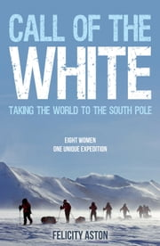 Call of the White: Taking the World to the South Pole ebook by Felicity Aston
