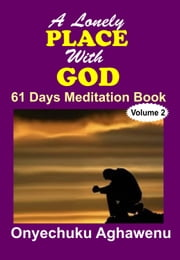 A Lonely Place With God 61 Days Meditation Book Volume 2 ebook by Onyechuku Aghawenu Ph.D