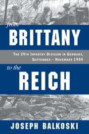 From Brittany to the Reich - The 29th Infantry Division in Germany, September - November 1944 ebook by Joseph Balkoski