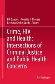 Crime, HIV and Health: Intersections of Criminal Justice and Public Health Concerns ebook by Bill Sanders,Yonette F. Thomas,Bethany Griffin Deeds