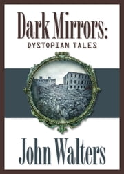Dark Mirrors: Dystopian Tales ebook by John Walters