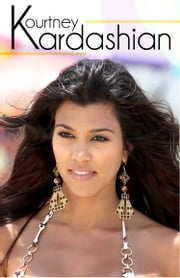 Kourtney Kardashian - The Biography... Rise to Fame and Fortune ebook by E. Evans