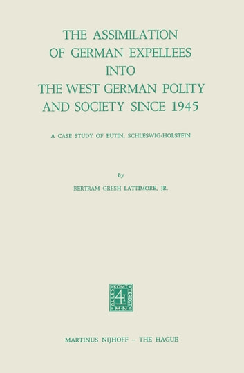 The Assimilation of German Expellees into the West German Polity and Society Since 1945 - A Case Study of Eutin, Schleswig-Holstein ebook by B.G. Lattimore Jr.
