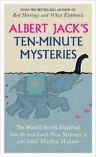 Albert Jack's Ten-minute Mysteries - The World's Secrets Explained, from the Real Loch Ness Monster to Who Killed Marilyn Monroe eBook by Albert Jack