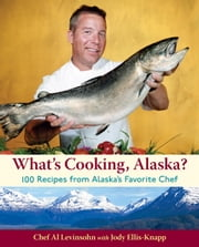 What's Cooking, Alaska? - 100 Recipes from Alaska's Favorite Chef ebook by Al Levinsohn