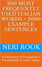 200 Most Frequently Used Italian Words + 2000 Example Sentences: A Dictionary of Frequency + Phrasebook to Learn Italian ebook by Neri Rook