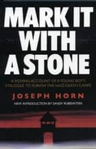 Mark It with a Stone: A Moving Account of a Young Boy's Struggle to Survive the Nazi Death Camps ebook by Joseph Horh