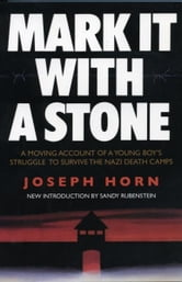Mark It with a Stone: A Moving Account of a Young Boy's Struggle to Survive the Nazi Death Camps - A Moving Account of a Young Boy's Struggle to Survive the Nazi Death Camps ebook by Joseph Horh
