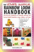 The Ultimate Unofficial Rainbow Loom Handbook - Step-by-Step Instructions to Stitching, Weaving, and Looping Colorful Bracelets, Rings, Charms, and More ebook by Instructables.com