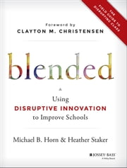 Blended - Using Disruptive Innovation to Improve Schools ebook by Michael B. Horn,Heather Staker,Clayton M. Christensen