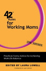 42 Rules for Working Moms (2nd Edition) - Practical, Funny Advice for Achieving Work-Life Balance ebook by Laura Lowell