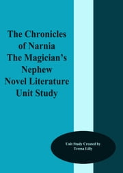 The Chronicles of Narnia The Magician's Nephew Novel Literature Unit Study ebook by Teresa Lilly