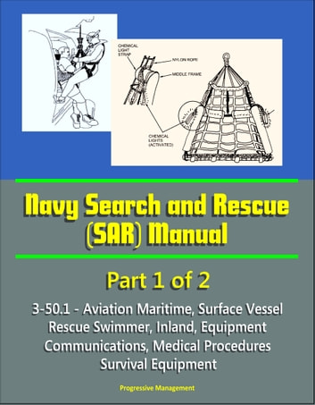 Navy Search and Rescue (SAR) Manual - 3-50.1 - Part 1 of 2 - Aviation Maritime, Surface Vessel, Rescue Swimmer, Inland, Equipment, Communications, Medical Procedures, Survival Equipment ebook by Progressive Management