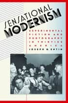 Sensational Modernism - Experimental Fiction and Photography in Thirties America ebook by Joseph B. Entin