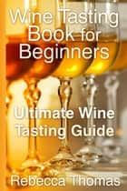 Wine Tasting Book for Beginners - Ultimate Wine Tasting Guide ebook by Rebecca Thomas