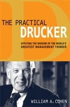 The Practical Drucker - Applying the Wisdom of the World's Greatest Management Thinker ebook by William Cohen