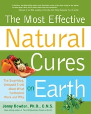 Most Effective Natural Cures on Earth: The Surprising Unbiased Truth about What Treatments Work and Why - The Surprising Unbiased Truth about What Treatments Work and Why ebook by Jonny Bowden