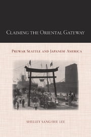 Claiming the Oriental Gateway - Prewar Seattle and Japanese America ebook by Shelley Sang-Hee Lee