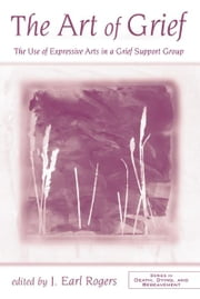 The Art of Grief - The Use of Expressive Arts in a Grief Support Group ebook by J. Earl Rogers