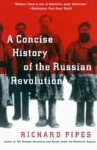 A Concise History of the Russian Revolution eBook by Richard Pipes