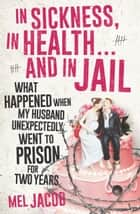 In Sickness, in Health ... and in Jail - What happened when my husband unexpectedly went to prison for two years ebook by Mel Jacob