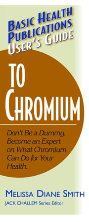 User's Guide to Chromium - Don't Be a Dummy. Become an Expert on What Chromium Can Do for Your Health ebook by Melissa Diane Smith