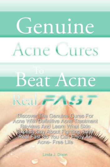 Genuine Acne Cures To Beat Acne Real Fast - Discover The Genuine Cures For Acne With Definitive Acne Treatment Reviews And Learn What Skin Experts Say About Fighting Acne Real Fast So You Can Enjoy An Acne- Free Life ebook by Linda J. Dixon