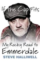 If the Cap Fits - My Rocky Road to Emmerdale ebook by Steve Halliwell
