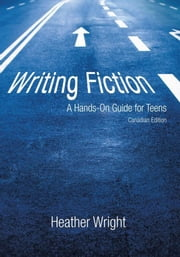 Writing Fiction: A Hands-On Guide for Teens - Canadian Edition ebook by Heather Wright