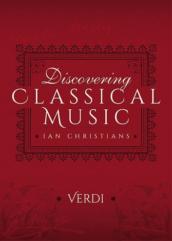 Discovering Classical Music: Verdi - His Life, The Person, His Music ebook by Ian Christians,Sir Charles Groves CBE