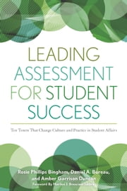 Leading Assessment for Student Success - Ten Tenets That Change Culture and Practice in Student Affairs ebook by Rosie Phillips Bingham,Daniel Bureau,Amber Garrison Duncan,Marilee Bresciani Ludvik