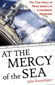 At the Mercy of the Sea : The True Story of Three Sailors in a Caribbean Hurricane: The True Story of Three Sailors in a Caribbean Hurricane - The True Story of Three Sailors in a Caribbean Hurricane ebook by John Kretschmer