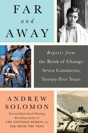 Far and Away - Reports from the Brink of Change: Seven Continents, Twenty-Five Years ebook by Andrew Solomon