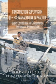 Construction Supervision QC + HSE Management in Practice - Quality Control, OHS, and Environmental Performance Reference Guide ebook by Mark Urizar; El-Sayed Abdel Halim