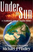 Under the Sun: A Traditional View of Ancient History ebook by Michael J. Findley