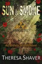 Sun & Smoke - An Endless Winter Novel ebook by Theresa Shaver