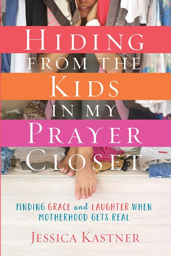 Hiding from the Kids in My Prayer Closet - Finding Grace and Laughter When Motherhood Gets Real ebook by Jessica Kastner