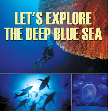 Let's Explore the Deep Blue Sea - Oceanography for Kids ebook by Baby Professor